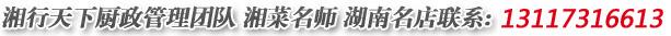 湘行天下厨政管理团队,湘菜名师,湖南名店